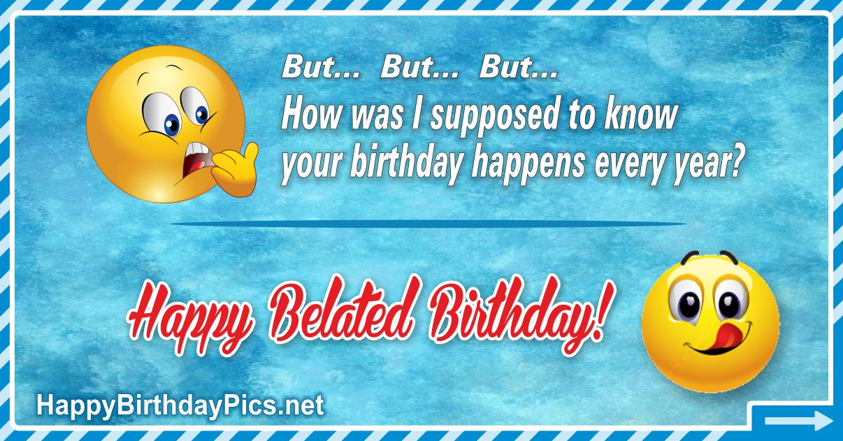 Belated Happy Birthday - Happens Every Year Funny Card Equivalents